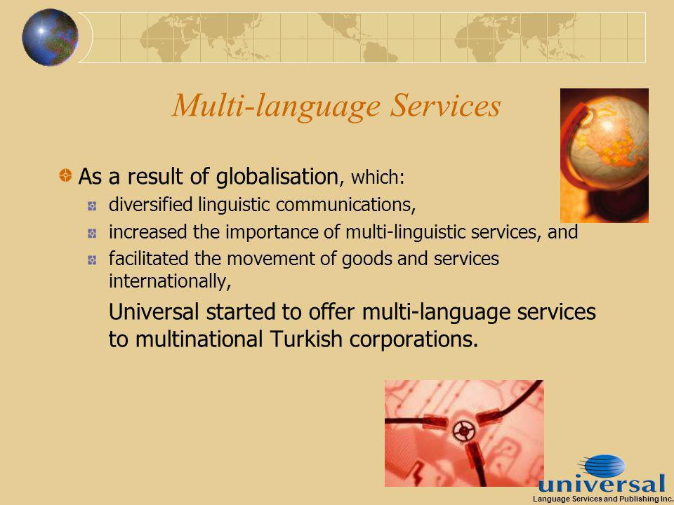 Multi-language Services As a result of globalisation, which: diversified linguistic communications, increased the importance of multi-linguistic services, and facilitated the movement of goods and services internationally, Universal started to offer multi-language services to multinational Turkish corporations.