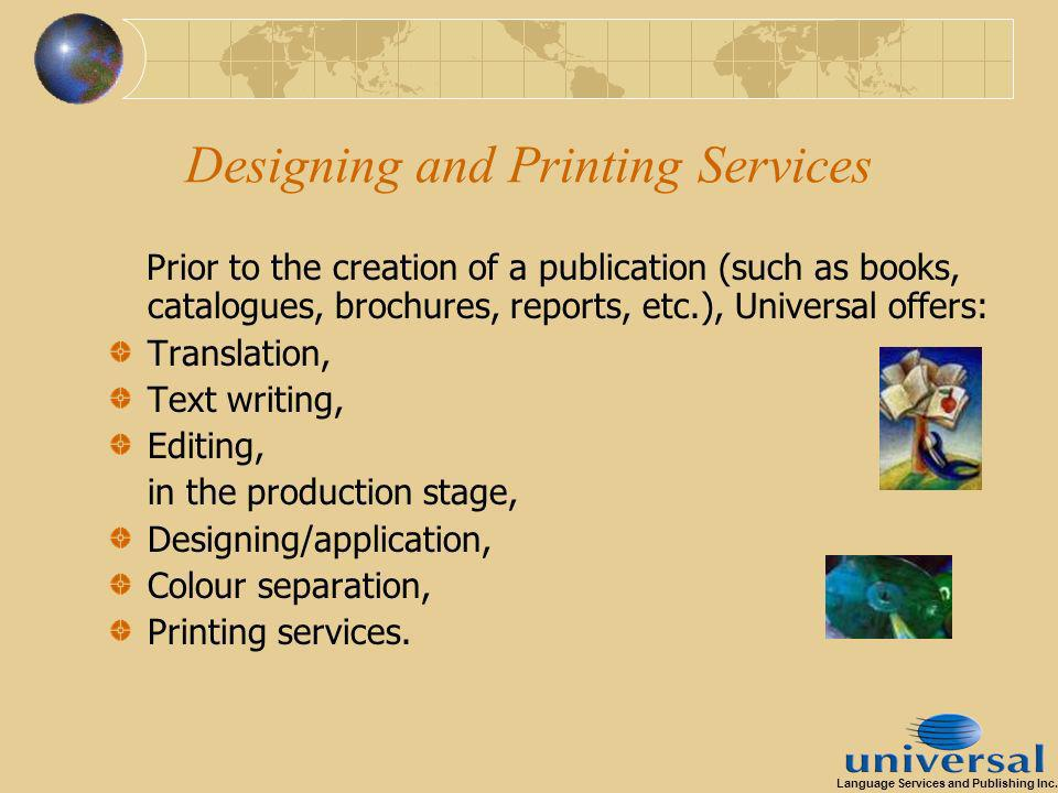 Designing and Printing Services Prior to the creation of a publication (such as books, catalogues, brochures, reports, etc.), Universal offers: Translation, Text writing, Editing, in the production stage, Designing/application, Colour separation, Printing services.
