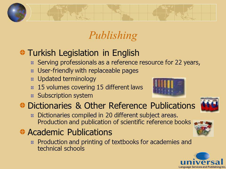 Publishing Turkish Legislation in English Serving professionals as a reference resource for 22 years, User-friendly with replaceable pages Updated terminology 15 volumes covering 15 different laws Subscription system Dictionaries & Other Reference Publications Dictionaries compiled in 20 different subject areas.