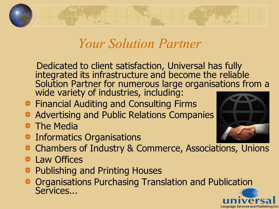 Your Solution Partner Dedicated to client satisfaction, Universal has fully integrated its infrastructure and become the reliable Solution Partner for numerous large organisations from a wide variety of industries, including: Financial Auditing and Consulting Firms Advertising and Public Relations Companies The Media Informatics Organisations Chambers of Industry & Commerce, Associations, Unions Law Offices Publishing and Printing Houses Organisations Purchasing Translation and Publication Services...