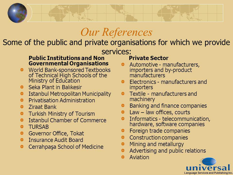 Our References Public Institutions and Non Governmental Organisations World Bank-sponsored Textbooks of Technical High Schools of the Ministry of Education Seka Plant in Balıkesir Istanbul Metropolitan Municipality Privatisation Administration Ziraat Bank Turkish Ministry of Tourism Istanbul Chamber of Commerce TURSAB Governor Office, Tokat Insurance Audit Board Cerrahpaşa School of Medicine Private Sector Automotive - manufacturers, importers and by-product manufacturers Electronics - manufacturers and importers Textile - manufacturers and machinery Banking and finance companies Law – law offices, courts Informatics - telecommunication, hardware, software companies Foreign trade companies Construction companies Mining and metallurgy Advertising and public relations Aviation Some of the public and private organisations for which we provide services: Language Services and Publishing Inc.