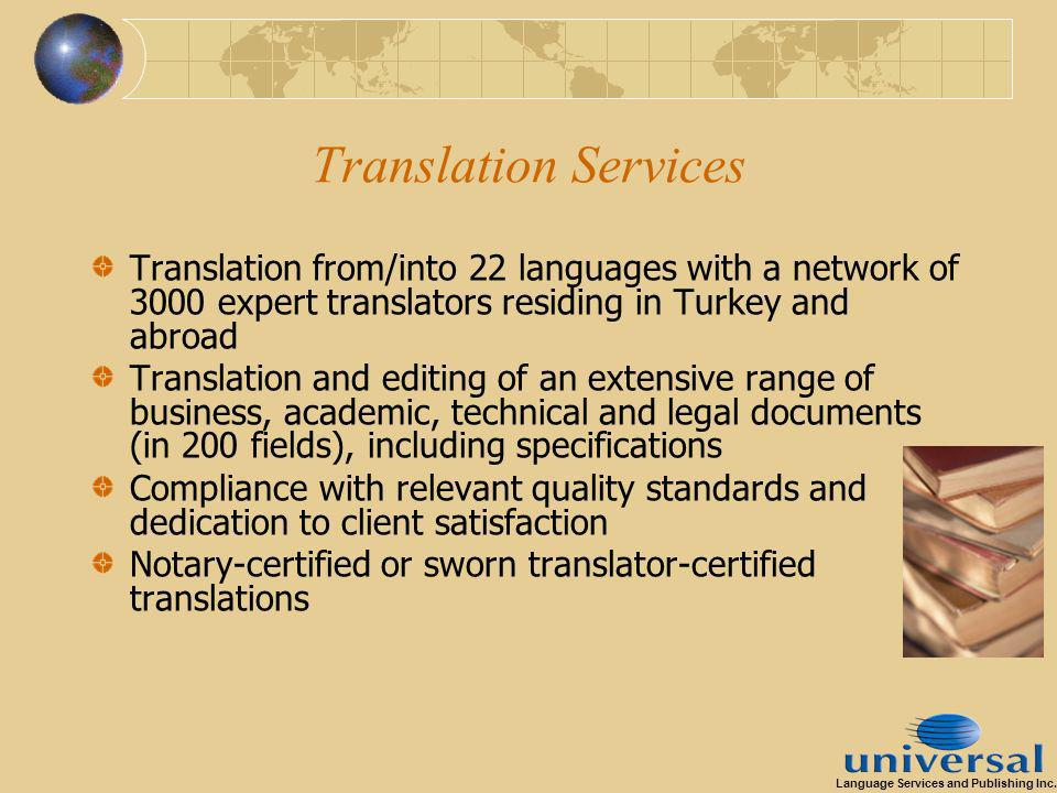 Translation Services Translation from/into 22 languages with a network of 3000 expert translators residing in Turkey and abroad Translation and editing of an extensive range of business, academic, technical and legal documents (in 200 fields), including specifications Compliance with relevant quality standards and dedication to client satisfaction Notary-certified or sworn translator-certified translations Language Services and Publishing Inc.