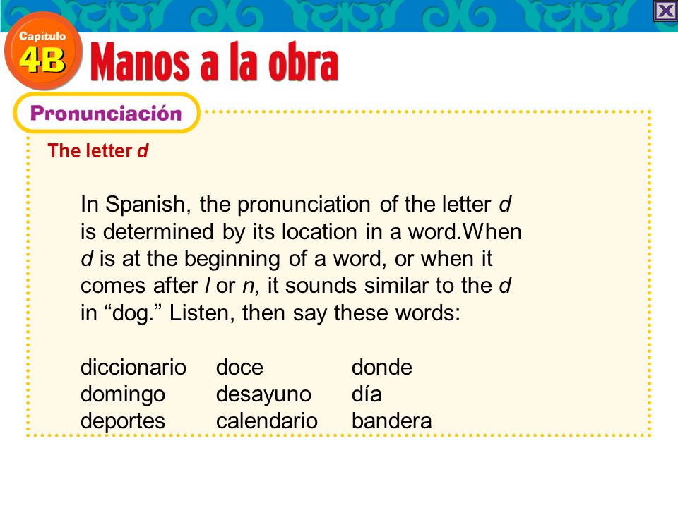 The letter d In Spanish, the pronunciation of the letter d is determined by its location in a word.When d is at the beginning of a word, or when it comes after l or n, it sounds similar to the d in dog.