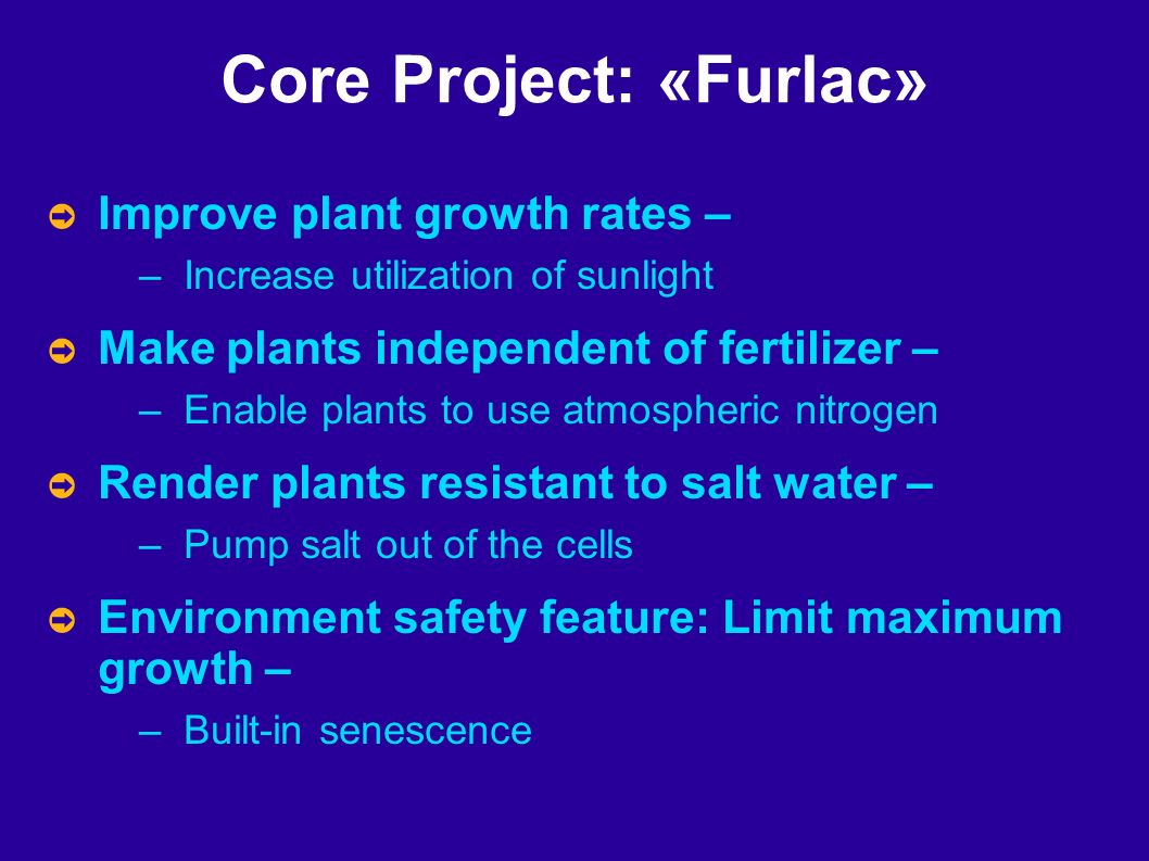 Core Project: «Furlac» Improve plant growth rates – – Increase utilization of sunlight Make plants independent of fertilizer – – Enable plants to use atmospheric nitrogen Render plants resistant to salt water – – Pump salt out of the cells Environment safety feature: Limit maximum growth – – Built-in senescence