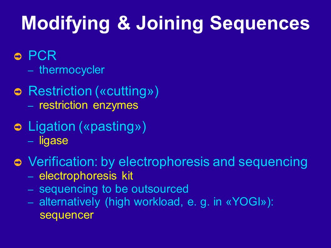 Modifying & Joining Sequences PCR – thermocycler Restriction («cutting») – restriction enzymes Ligation («pasting») – ligase Verification: by electrophoresis and sequencing – electrophoresis kit – sequencing to be outsourced – alternatively (high workload, e.