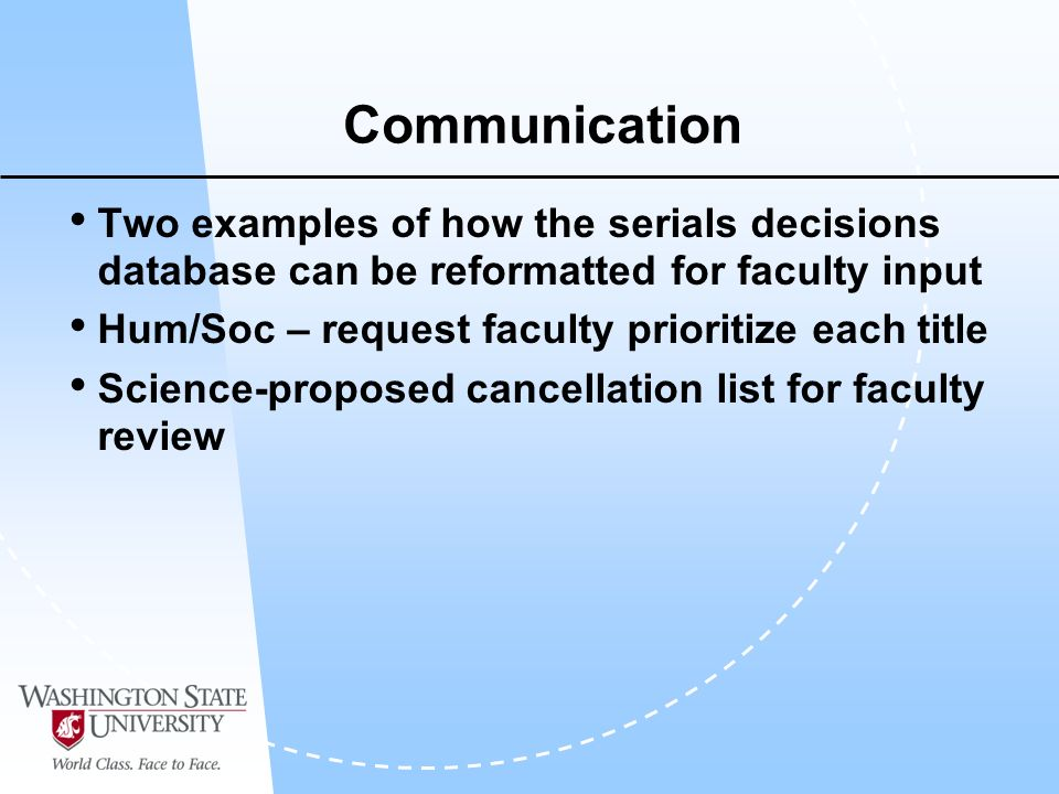 Communication Two examples of how the serials decisions database can be reformatted for faculty input Hum/Soc – request faculty prioritize each title Science-proposed cancellation list for faculty review