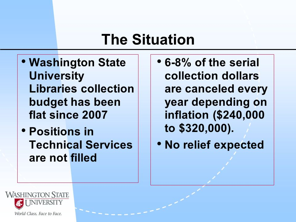 The Situation Washington State University Libraries collection budget has been flat since 2007 Positions in Technical Services are not filled 6-8% of the serial collection dollars are canceled every year depending on inflation ($240,000 to $320,000).
