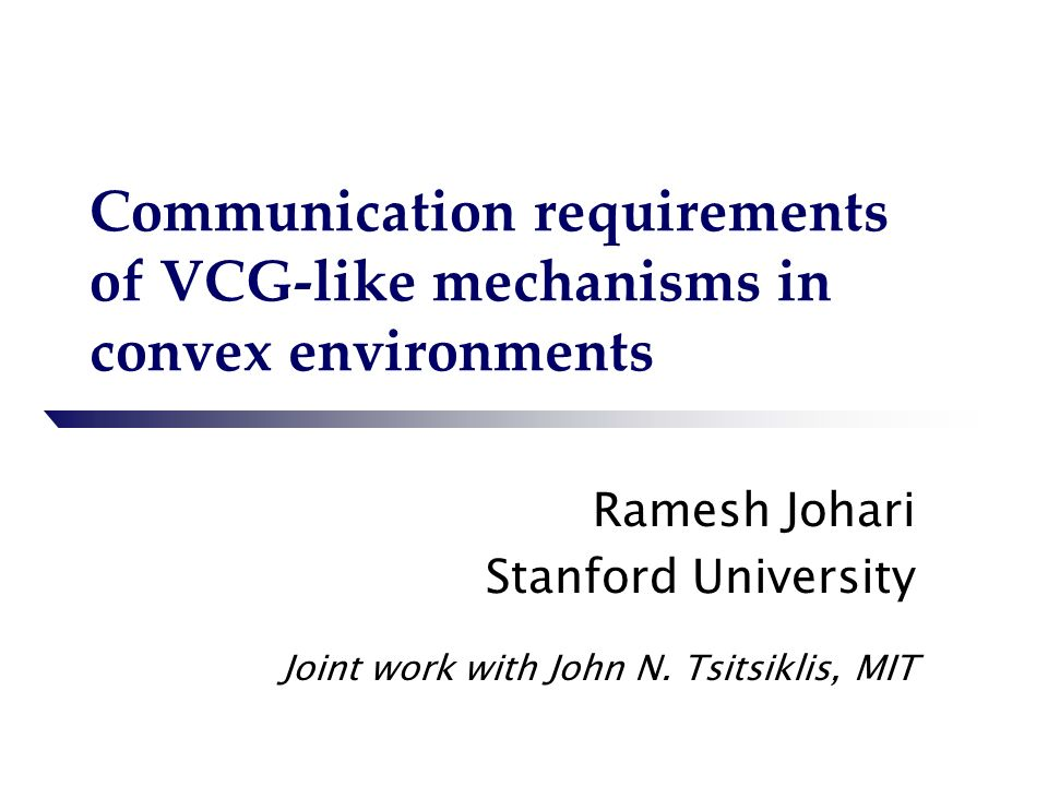 Communication requirements of VCG-like mechanisms in convex environments Ramesh Johari Stanford University Joint work with John N.