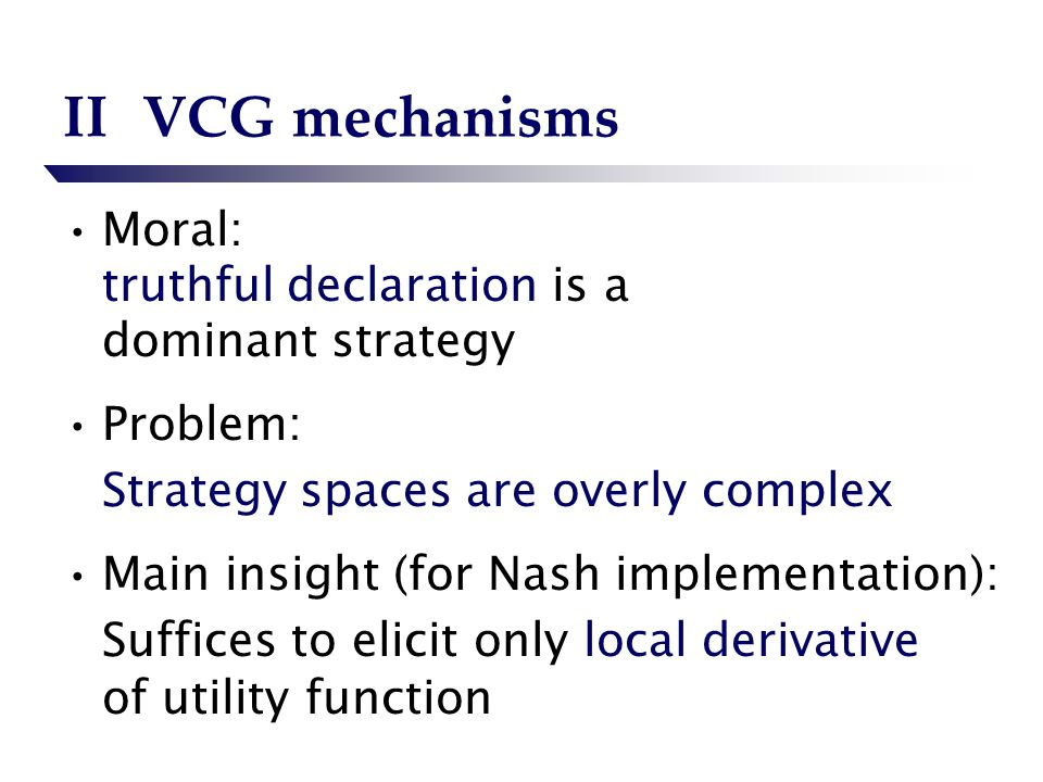 IIVCG mechanisms Moral: truthful declaration is a dominant strategy Problem: Strategy spaces are overly complex Main insight (for Nash implementation): Suffices to elicit only local derivative of utility function