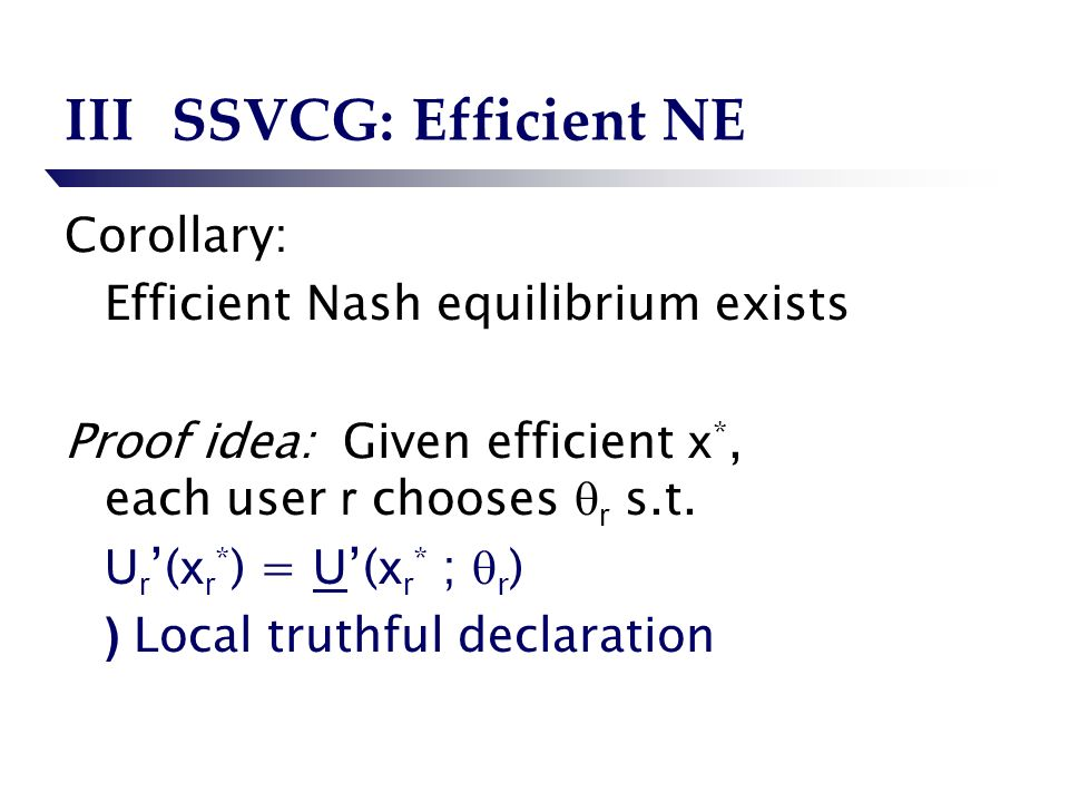 IIISSVCG: Efficient NE Corollary: Efficient Nash equilibrium exists Proof idea: Given efficient x *, each user r chooses r s.t.