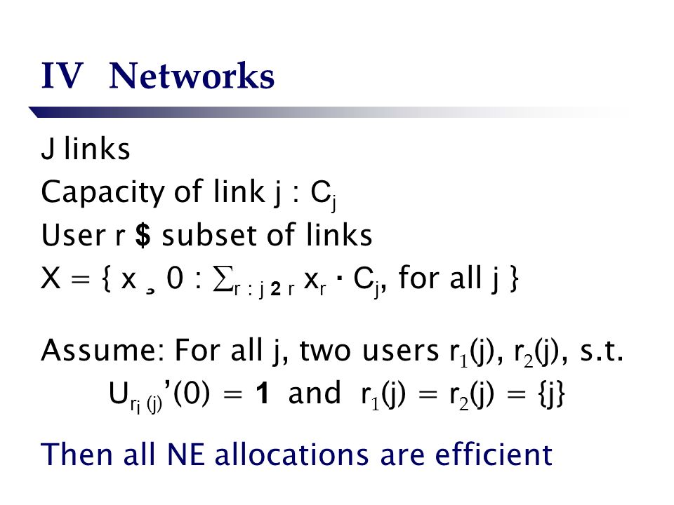 IVNetworks J links Capacity of link j : C j User r $ subset of links X = { x ¸ 0 : r : j 2 r x r · C j, for all j } Assume: For all j, two users r 1 ( j ), r 2 ( j ), s.t.