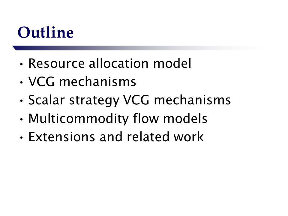 Outline Resource allocation model VCG mechanisms Scalar strategy VCG mechanisms Multicommodity flow models Extensions and related work