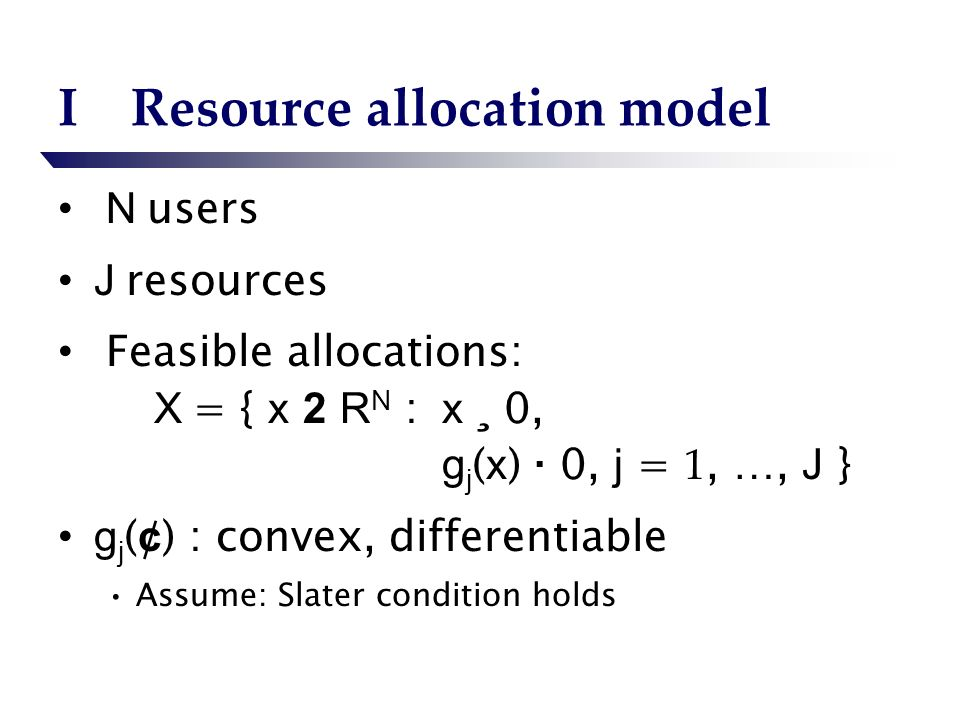 IResource allocation model N users J resources Feasible allocations: X = { x 2 R N : x ¸ 0, g j ( x ) · 0, j = 1, …, J } g j ( ¢ ) : convex, differentiable Assume: Slater condition holds