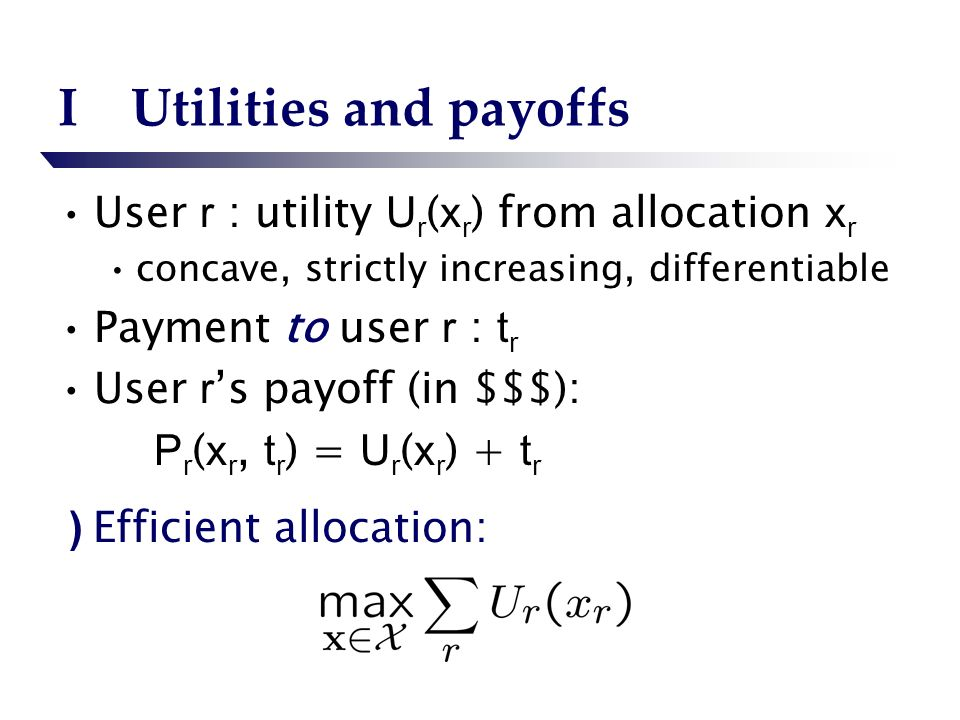 IUtilities and payoffs User r : utility U r ( x r ) from allocation x r concave, strictly increasing, differentiable Payment to user r : t r User r s payoff (in $$$): P r ( x r, t r ) = U r ( x r ) + t r ) Efficient allocation:
