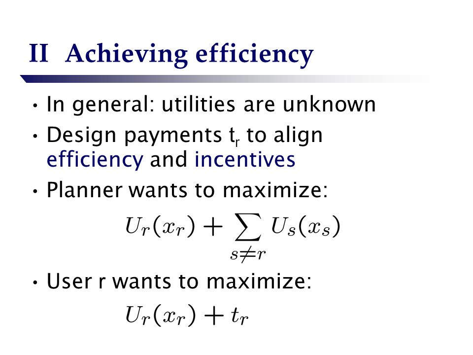 IIAchieving efficiency In general: utilities are unknown Design payments t r to align efficiency and incentives Planner wants to maximize: User r wants to maximize: