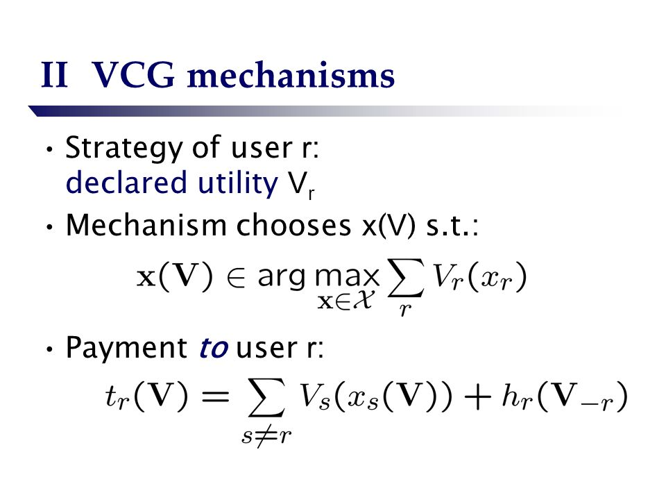 IIVCG mechanisms Strategy of user r : declared utility V r Mechanism chooses x ( V ) s.t.: Payment to user r :