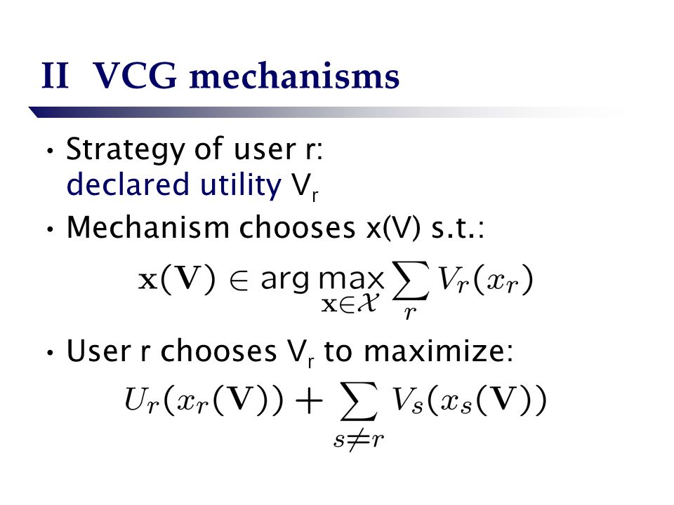 IIVCG mechanisms Strategy of user r : declared utility V r Mechanism chooses x ( V ) s.t.: User r chooses V r to maximize: