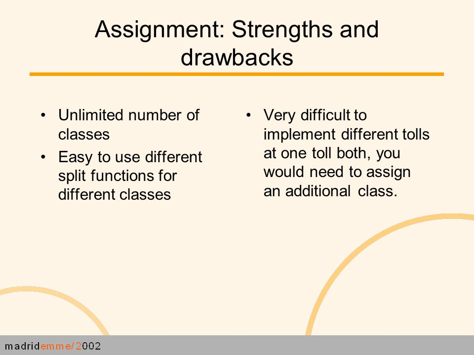 Assignment: Strengths and drawbacks Unlimited number of classes Easy to use different split functions for different classes Very difficult to implement different tolls at one toll both, you would need to assign an additional class.