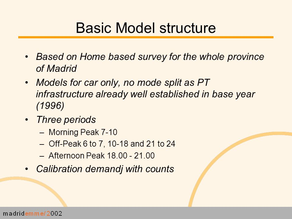 Basic Model structure Based on Home based survey for the whole province of Madrid Models for car only, no mode split as PT infrastructure already well established in base year (1996) Three periods – Morning Peak 7-10 – Off-Peak 6 to 7, and 21 to 24 – Afternoon Peak Calibration demandj with counts