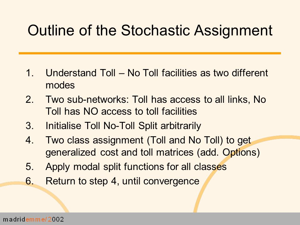 Outline of the Stochastic Assignment 1.Understand Toll – No Toll facilities as two different modes 2.Two sub-networks: Toll has access to all links, No Toll has NO access to toll facilities 3.Initialise Toll No-Toll Split arbitrarily 4.Two class assignment (Toll and No Toll) to get generalized cost and toll matrices (add.