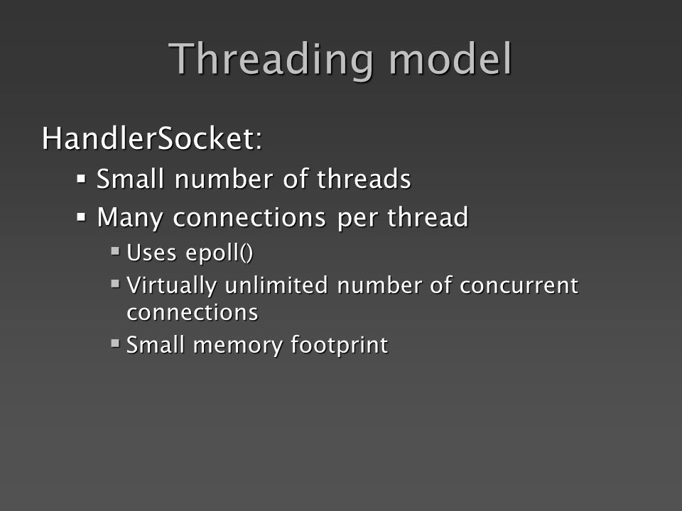 Threading model HandlerSocket: Small number of threads Small number of threads Many connections per thread Many connections per thread Uses epoll() Uses epoll() Virtually unlimited number of concurrent connections Virtually unlimited number of concurrent connections Small memory footprint Small memory footprint