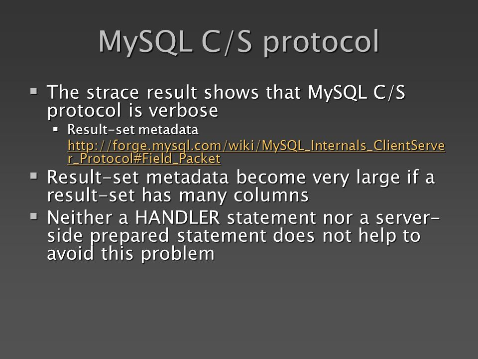 MySQL C/S protocol The strace result shows that MySQL C/S protocol is verbose The strace result shows that MySQL C/S protocol is verbose Result-set metadata Result-set metadata   r_Protocol#Field_Packet   r_Protocol#Field_Packet Result-set metadata become very large if a result-set has many columns Result-set metadata become very large if a result-set has many columns Neither a HANDLER statement nor a server- side prepared statement does not help to avoid this problem Neither a HANDLER statement nor a server- side prepared statement does not help to avoid this problem