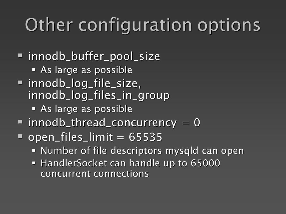 Other configuration options innodb_buffer_pool_size innodb_buffer_pool_size As large as possible As large as possible innodb_log_file_size, innodb_log_files_in_group innodb_log_file_size, innodb_log_files_in_group As large as possible As large as possible innodb_thread_concurrency = 0 innodb_thread_concurrency = 0 open_files_limit = open_files_limit = Number of file descriptors mysqld can open Number of file descriptors mysqld can open HandlerSocket can handle up to concurrent connections HandlerSocket can handle up to concurrent connections