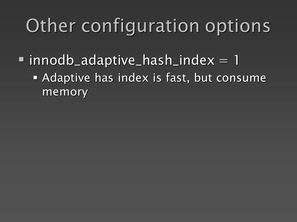 Other configuration options innodb_adaptive_hash_index = 1 innodb_adaptive_hash_index = 1 Adaptive has index is fast, but consume memory Adaptive has index is fast, but consume memory