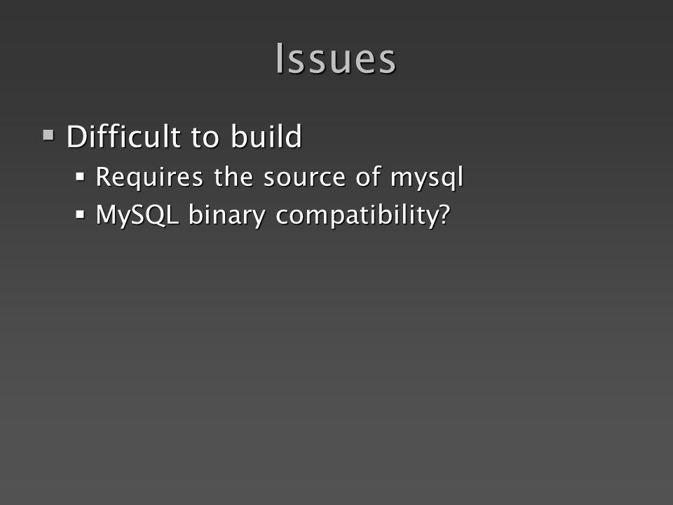 Issues Difficult to build Difficult to build Requires the source of mysql Requires the source of mysql MySQL binary compatibility.