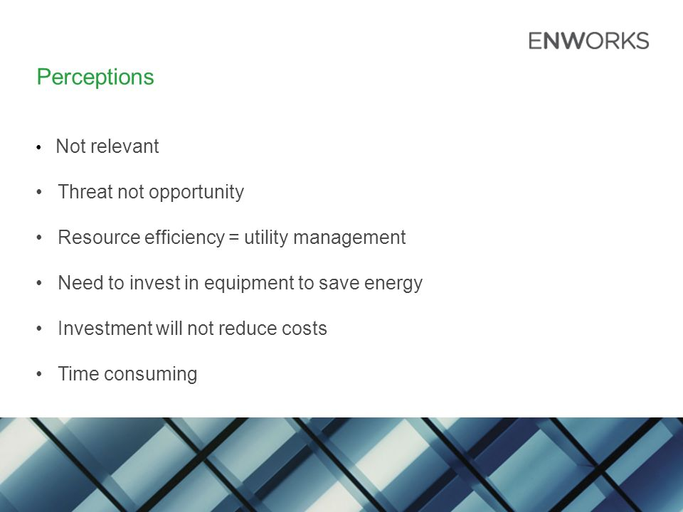 Perceptions Not relevant Threat not opportunity Resource efficiency = utility management Need to invest in equipment to save energy Investment will not reduce costs Time consuming