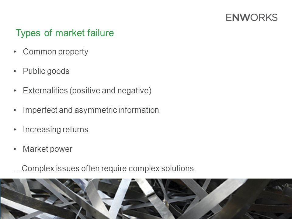 Types of market failure Common property Public goods Externalities (positive and negative) Imperfect and asymmetric information Increasing returns Market power …Complex issues often require complex solutions.