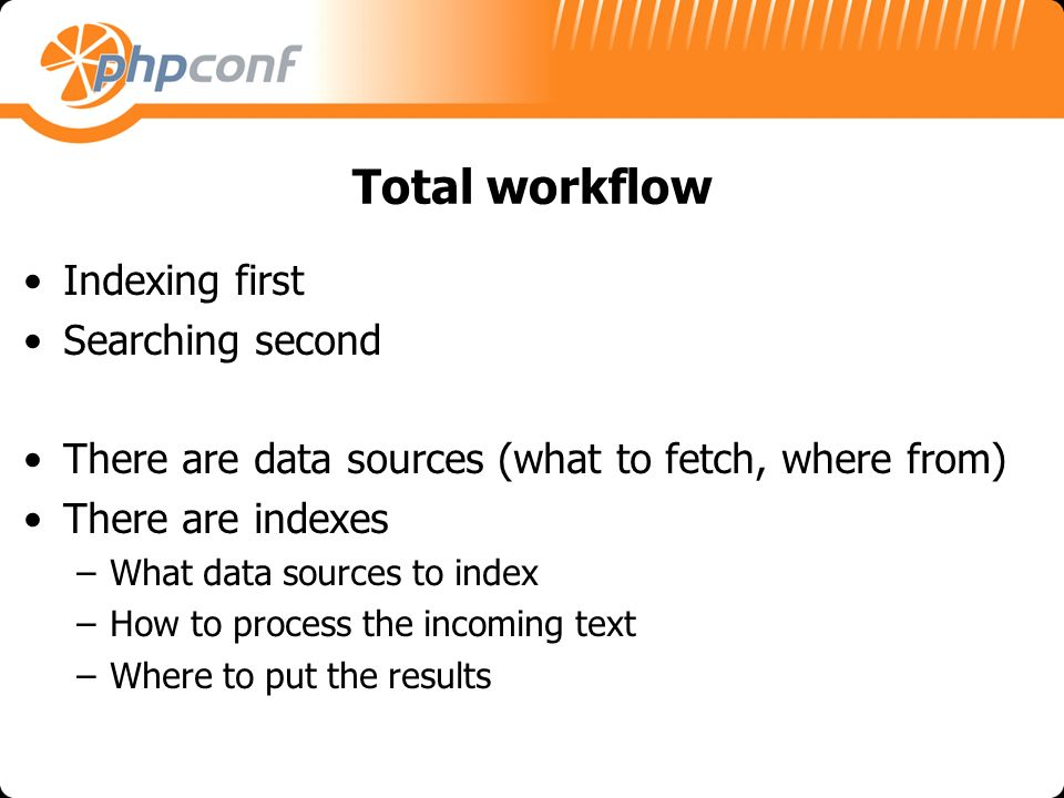 Total workflow Indexing first Searching second There are data sources (what to fetch, where from) There are indexes –What data sources to index –How to process the incoming text –Where to put the results