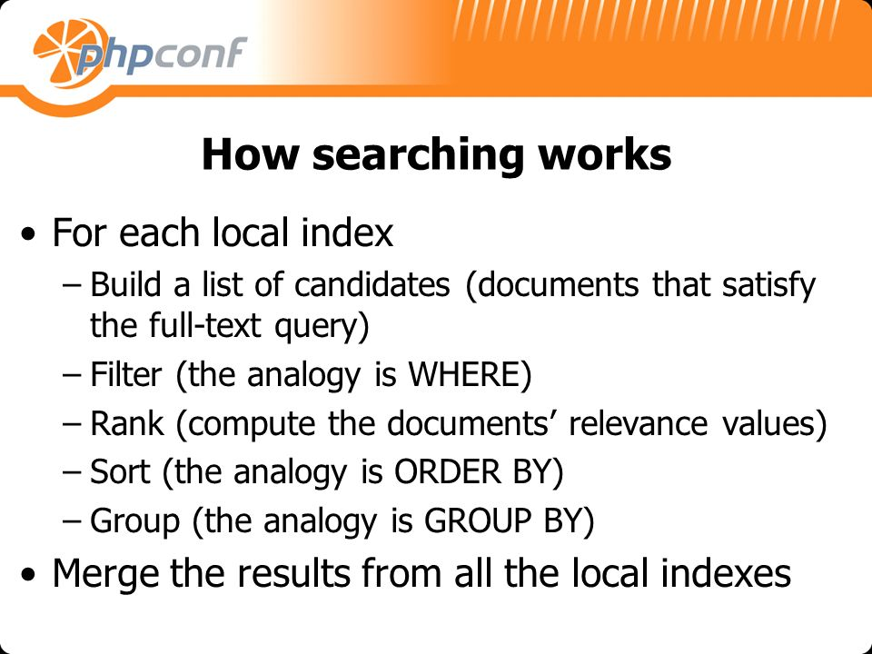 How searching works For each local index –Build a list of candidates (documents that satisfy the full-text query) –Filter (the analogy is WHERE) –Rank (compute the documents relevance values) –Sort (the analogy is ORDER BY) –Group (the analogy is GROUP BY) Merge the results from all the local indexes