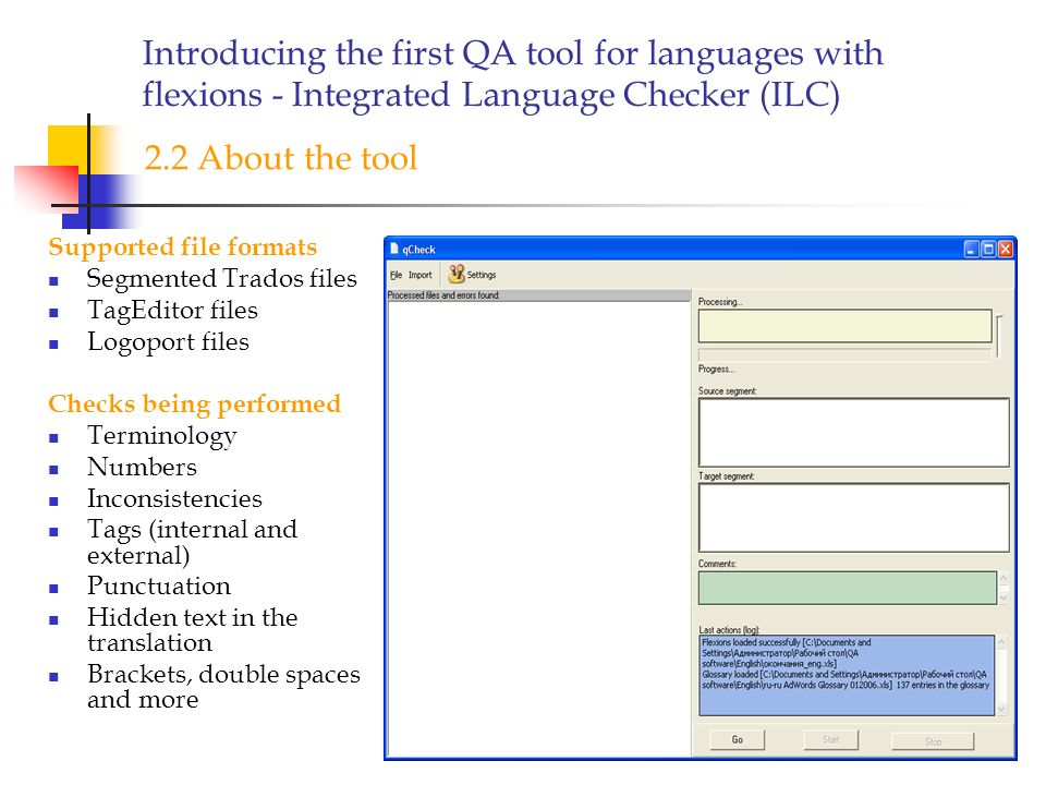 Introducing the first QA tool for languages with flexions - Integrated Language Checker (ILC) Supported file formats Segmented Trados files TagEditor files Logoport files Checks being performed Terminology Numbers Inconsistencies Tags (internal and external) Punctuation Hidden text in the translation Brackets, double spaces and more 2.2 About the tool