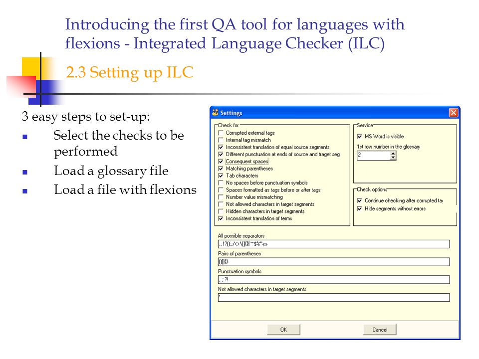 Introducing the first QA tool for languages with flexions - Integrated Language Checker (ILC) 3 easy steps to set-up: Select the checks to be performed Load a glossary file Load a file with flexions 2.3 Setting up ILC