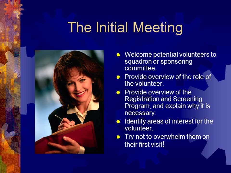The Initial Meeting Welcome potential volunteers to squadron or sponsoring committee.