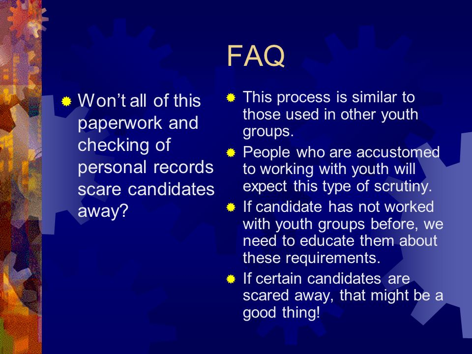 FAQ Wont all of this paperwork and checking of personal records scare candidates away.