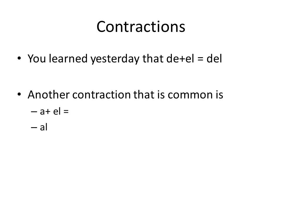 Contractions You learned yesterday that de+el = del Another contraction that is common is – a+ el = – al