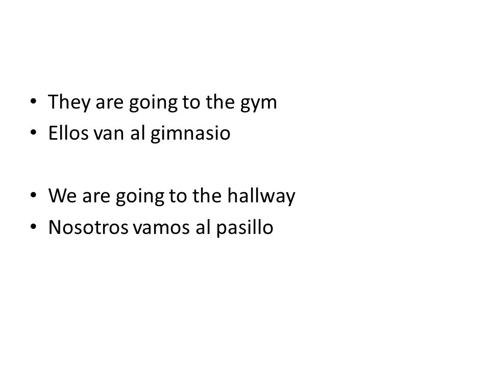 They are going to the gym Ellos van al gimnasio We are going to the hallway Nosotros vamos al pasillo