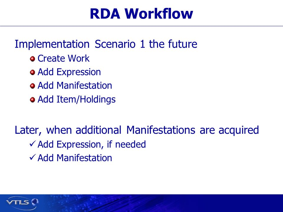 RDA Workflow Implementation Scenario 1 the future Create Work Add Expression Add Manifestation Add Item/Holdings Later, when additional Manifestations are acquired Add Expression, if needed Add Manifestation