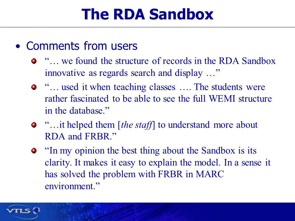 The RDA Sandbox Comments from users … we found the structure of records in the RDA Sandbox innovative as regards search and display … … used it when teaching classes ….