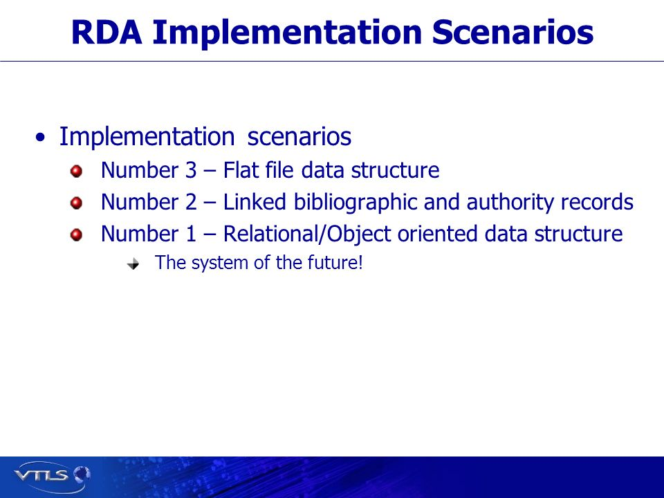 RDA Implementation Scenarios Implementation scenarios Number 3 – Flat file data structure Number 2 – Linked bibliographic and authority records Number 1 – Relational/Object oriented data structure The system of the future!