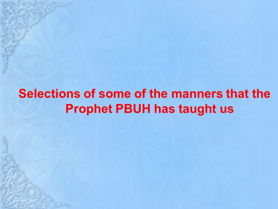 Selections of some of the manners that the Prophet PBUH has taught us