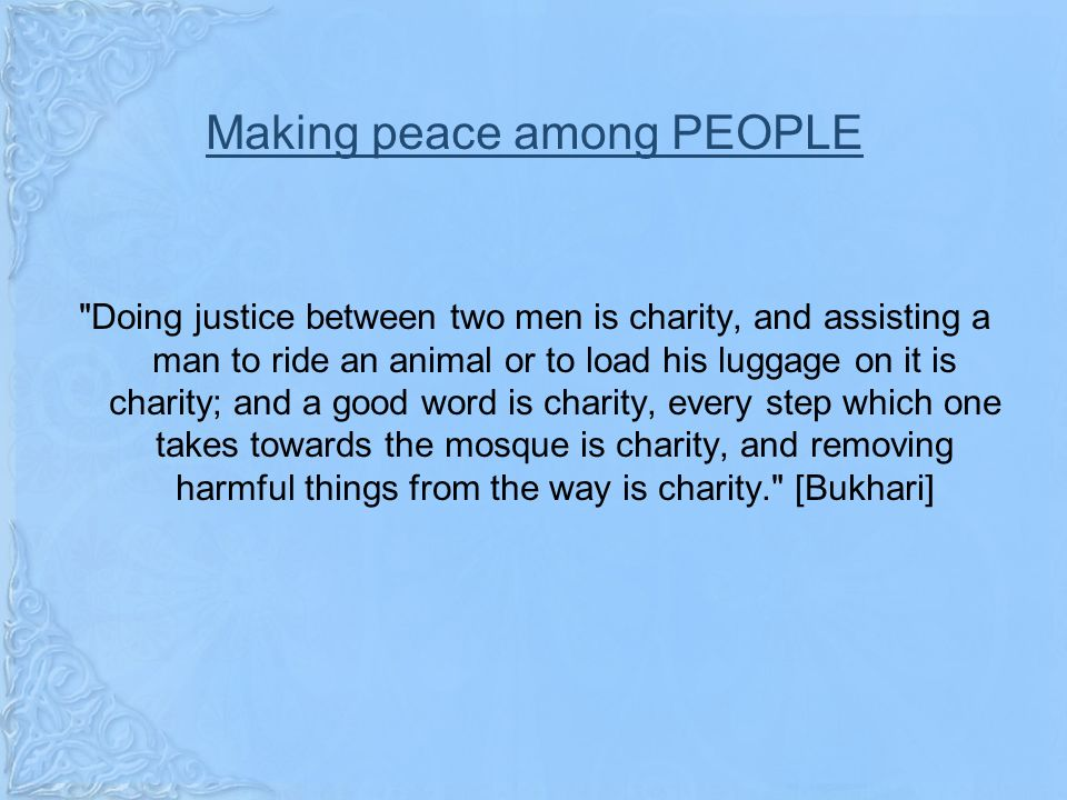 Making peace among PEOPLE Doing justice between two men is charity, and assisting a man to ride an animal or to load his luggage on it is charity; and a good word is charity, every step which one takes towards the mosque is charity, and removing harmful things from the way is charity. [Bukhari]