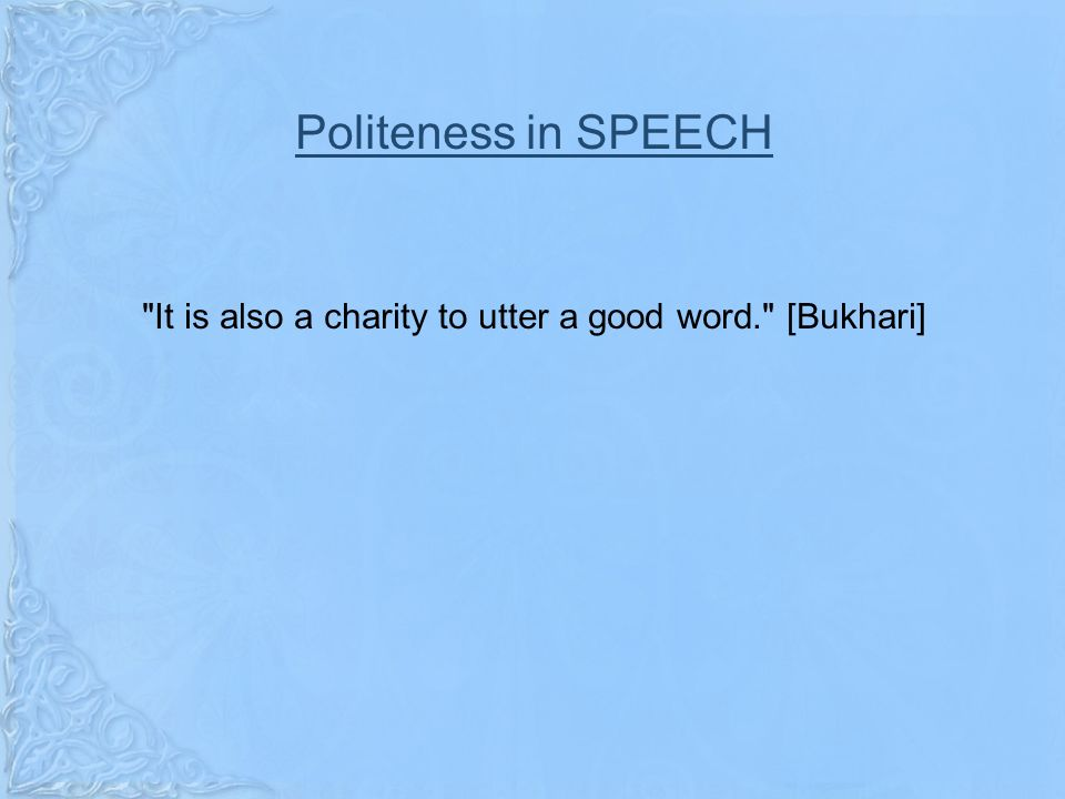 Politeness in SPEECH It is also a charity to utter a good word. [Bukhari]