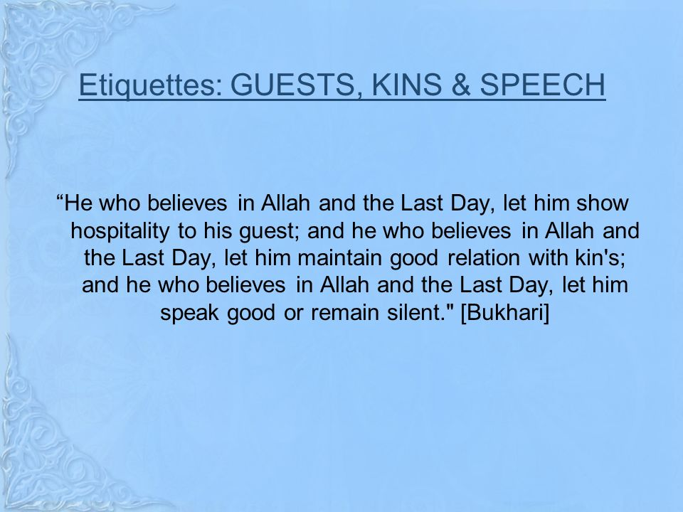 Etiquettes: GUESTS, KINS & SPEECH He who believes in Allah and the Last Day, let him show hospitality to his guest; and he who believes in Allah and the Last Day, let him maintain good relation with kin s; and he who believes in Allah and the Last Day, let him speak good or remain silent. [Bukhari]