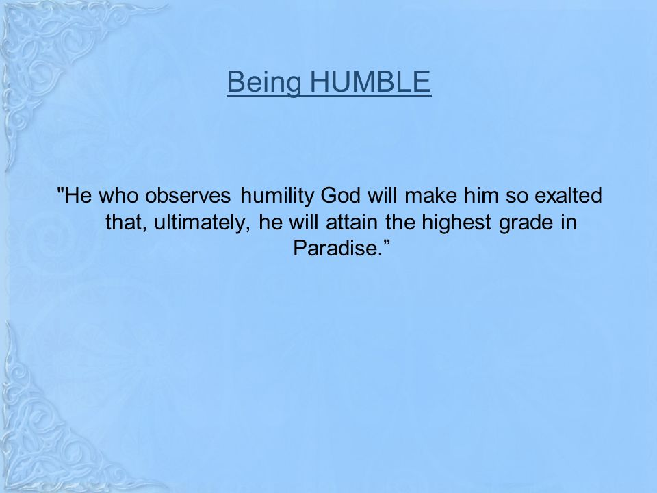 Being HUMBLE He who observes humility God will make him so exalted that, ultimately, he will attain the highest grade in Paradise.