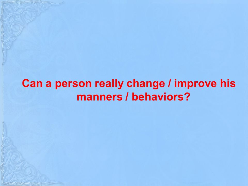 Can a person really change / improve his manners / behaviors