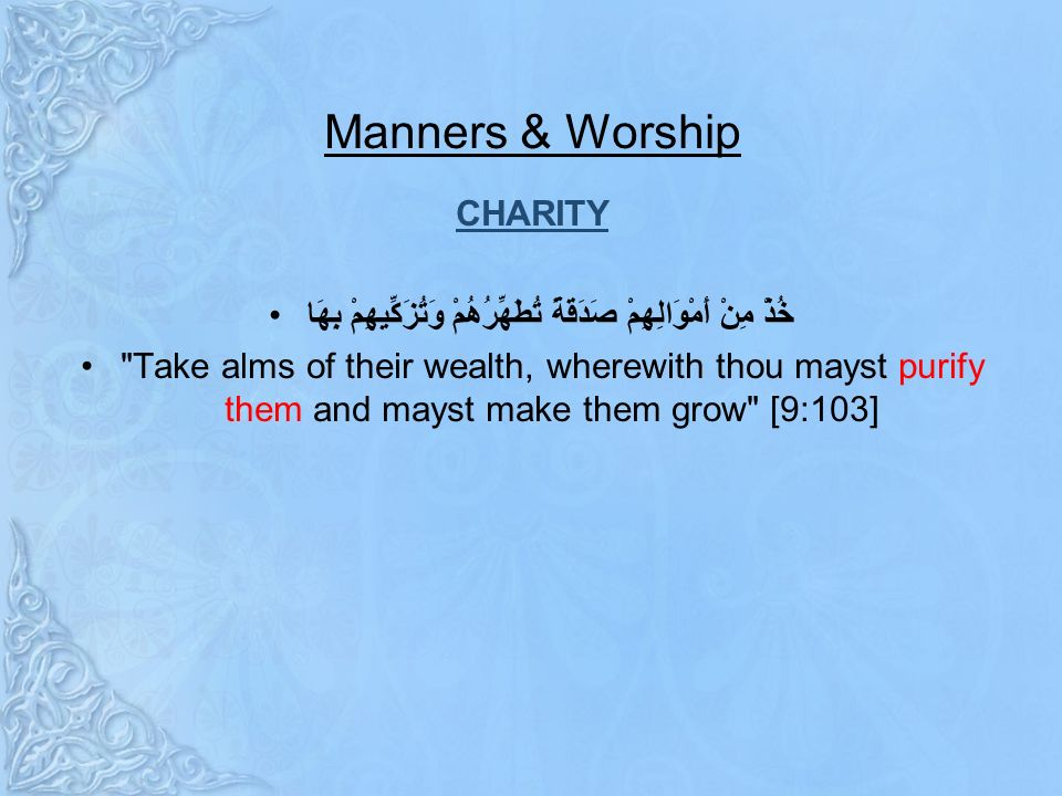 Manners & Worship CHARITY خُذْ مِنْ أَمْوَالِهِمْ صَدَقَةً تُطَهِّرُهُمْ وَتُزَكِّيهِمْ بِهَا Take alms of their wealth, wherewith thou mayst purify them and mayst make them grow [9:103]