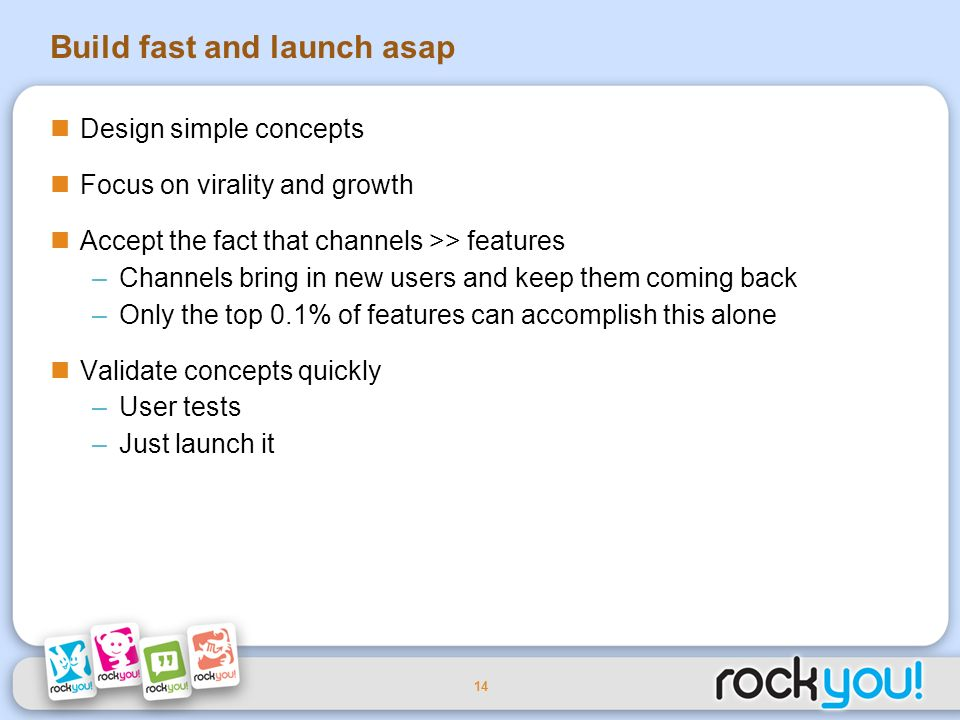 14 Build fast and launch asap Design simple concepts Focus on virality and growth Accept the fact that channels >> features –Channels bring in new users and keep them coming back –Only the top 0.1% of features can accomplish this alone Validate concepts quickly –User tests –Just launch it